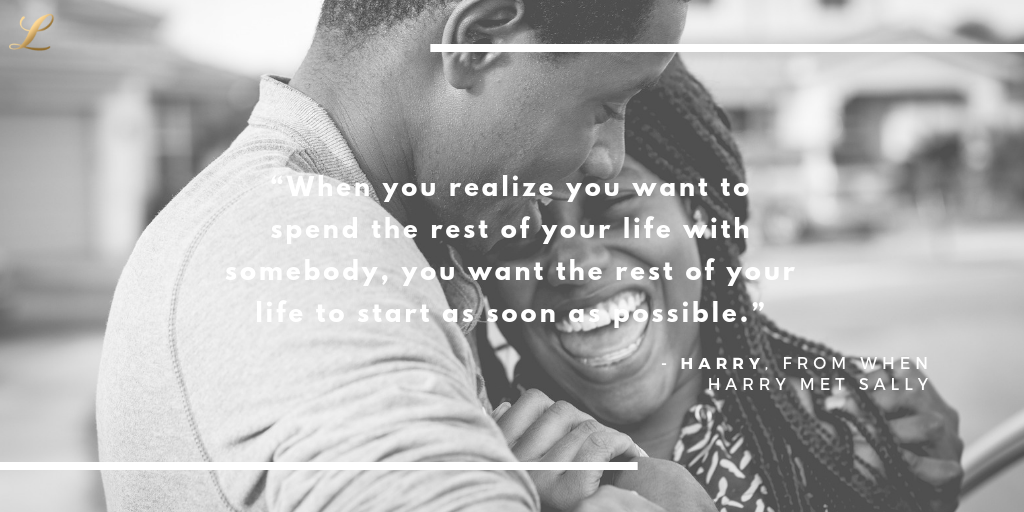 """""""When you realize you want to spend the rest of your life with somebody, you want the rest of your life to start as soon as possible"""" - Harry, from when Harry met Sally"""